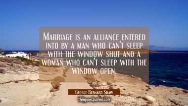 Marriage is an alliance entered into by a man who can't sleep with the window shut and a woman who