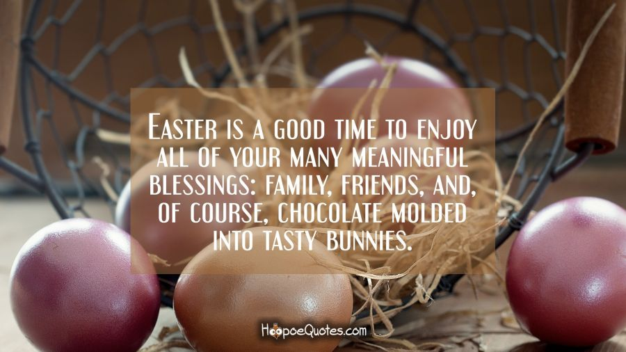 Easter is a good time to enjoy all of your many meaningful blessings: family, friends, and, of course, chocolate molded into tasty bunnies. Easter Quotes