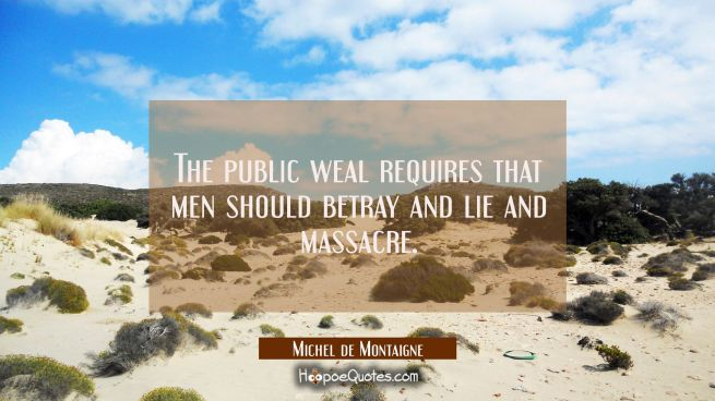 The public weal requires that men should betray and lie and massacre.