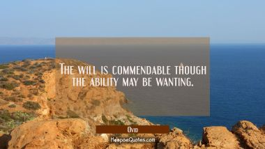 The will is commendable though the ability may be wanting.