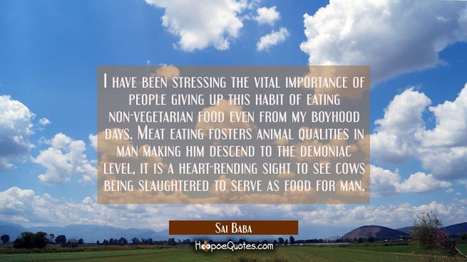 I have been stressing the vital importance of people giving up this habit of eating non-vegetarian