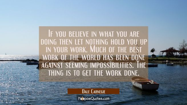 If you believe in what you are doing then let nothing hold you up in your work. Much of the best wo
