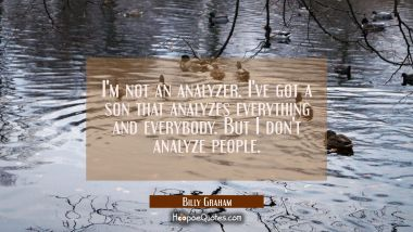 I'm not an analyzer. I've got a son that analyzes everything and everybody. But I don't analyze peo