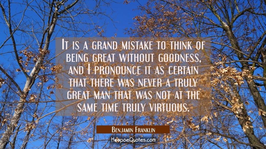 It is a grand mistake to think of being great without goodness and I pronounce it as certain that t Benjamin Franklin Quotes