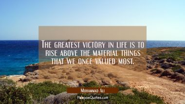 The greatest victory in life is to rise above the material things that we once valued most.