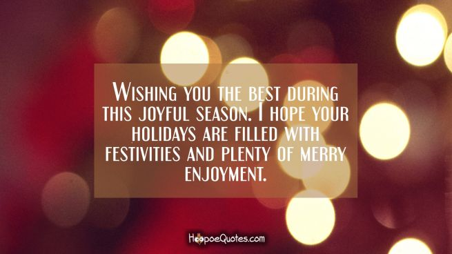 Wishing you the best during this joyful season. I hope your holidays are filled with festivities and plenty of merry enjoyment.
