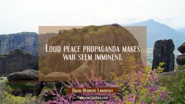 Loud peace propaganda makes war seem imminent.