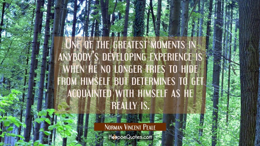 One of the greatest moments in anybody's developing experience is when he no longer tries to hide f Norman Vincent Peale Quotes