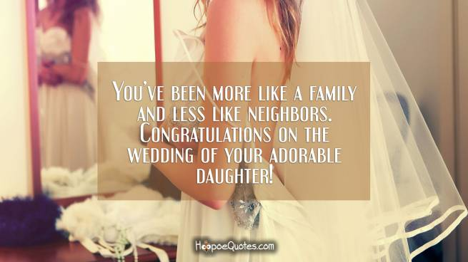 You've been more like a family and less like neighbors. Congratulations on the wedding of your adorable daughter!