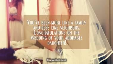 You've been more like a family and less like neighbors. Congratulations on the wedding of your adorable daughter! Wedding Quotes