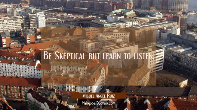 Be Skeptical but learn to listen.