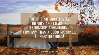 There is no more lovely, friendly and charming relationship, communion or company than a good marriage. Congratulations!