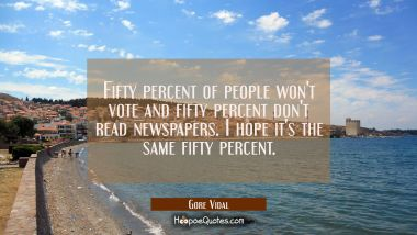 Fifty percent of people won't vote and fifty percent don't read newspapers. I hope it's the same fi Gore Vidal Quotes