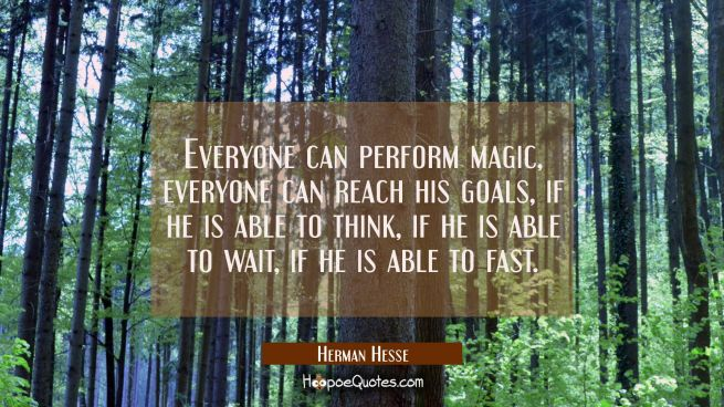 Everyone can perform magic, everyone can reach his goals, if he is able to think, if he is able to wait, if he is able to fast.