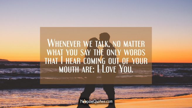 Whenever we talk, no matter what you say the only words that I hear coming out of your mouth are: I Love You.