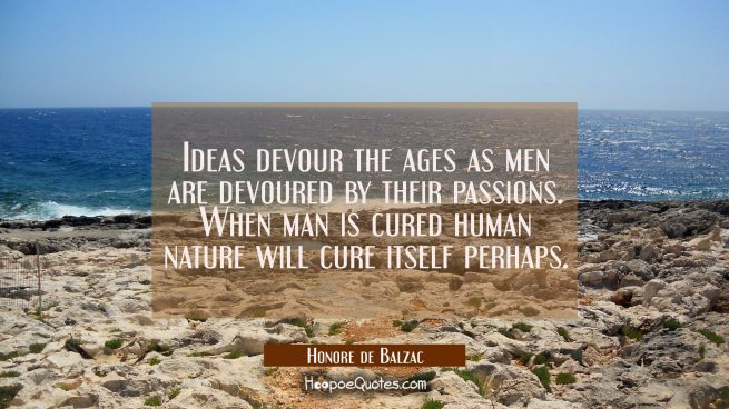 Ideas devour the ages as men are devoured by their passions. When man is cured human nature will cu
