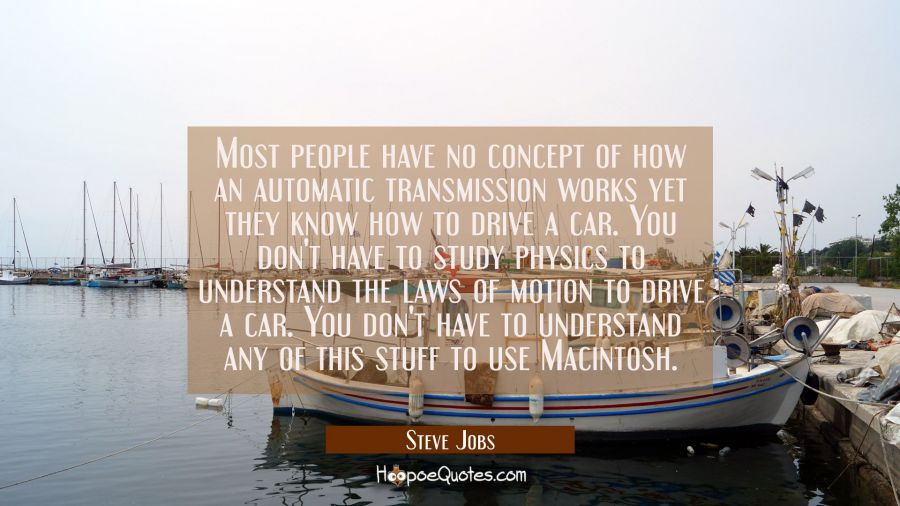 Most people have no concept of how an automatic transmission works yet they know how to drive a car Steve Jobs Quotes