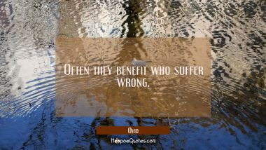Often they benefit who suffer wrong.