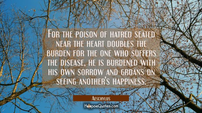 For the poison of hatred seated near the heart doubles the burden for the one who suffers the disea