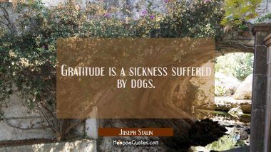Gratitude is a sickness suffered by dogs. Joseph Stalin Quotes