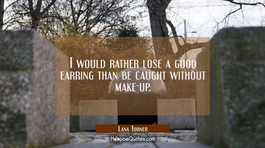 I would rather lose a good earring than be caught without make-up. Lana Turner Quotes