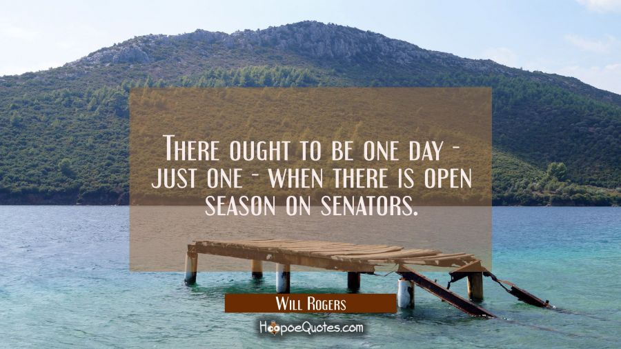Funny political quotes - There ought to be one day - just one - when there is open season on senators. - Will Rogers