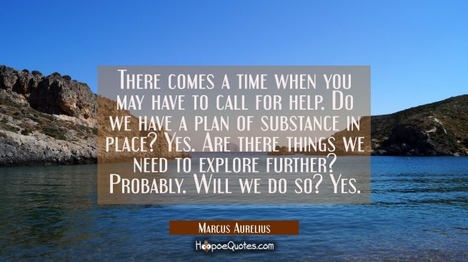 There comes a time when you may have to call for help. Do we have a plan of substance in place? Yes
