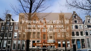 If you want to tell people the truth, make them laugh, otherwise they'll kill you. George Bernard Shaw Quotes