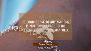 The courage we desire and prize is not the courage to die decently but to live manfully.