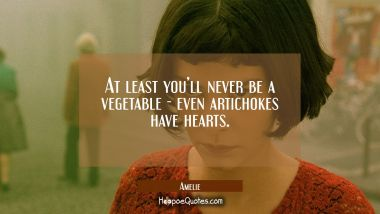 At least you'll never be a vegetable - even artichokes have hearts. Quotes