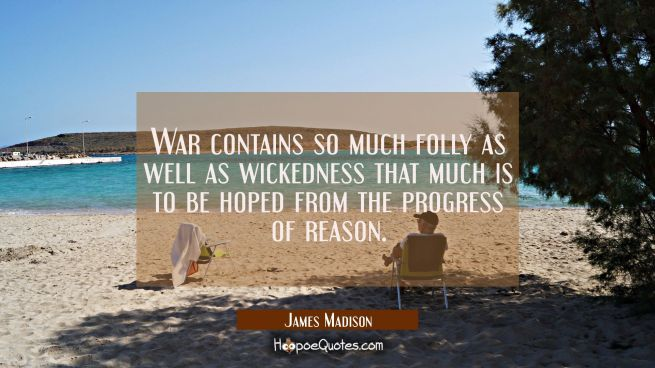 War contains so much folly as well as wickedness that much is to be hoped from the progress of reas