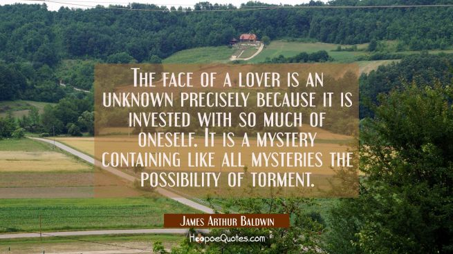 The face of a lover is an unknown precisely because it is invested with so much of oneself. It is a