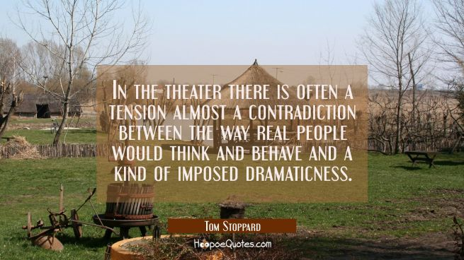 In the theater there is often a tension almost a contradiction between the way real people would th