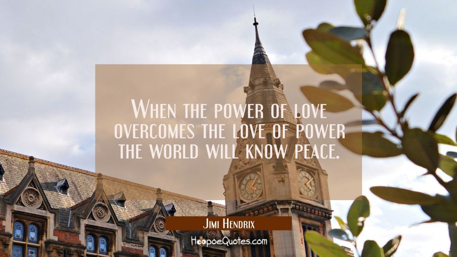When the power of love overcomes the love of power the world will know peace. Jimi Hendrix Quotes