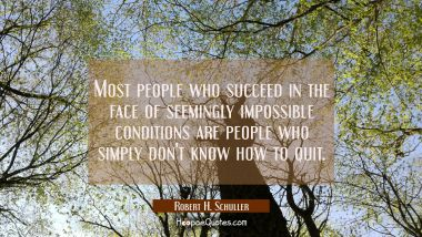 Most people who succeed in the face of seemingly impossible conditions are people who simply don't