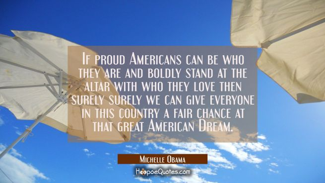 If proud Americans can be who they are and boldly stand at the altar with who they love then surely