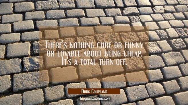 There's nothing cure or funny or lovable about being cheap. It's a total turn-off.