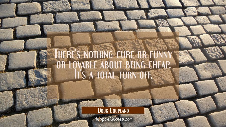 There's nothing cure or funny or lovable about being cheap. It's a total turn-off. Doug Coupland Quotes