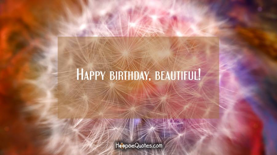 Happy birthday, beautiful! Birthday Quotes