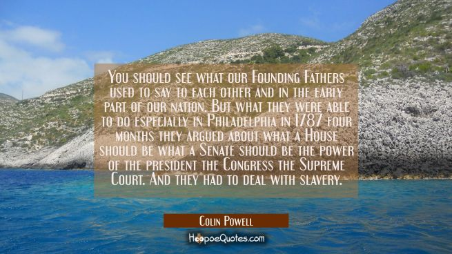 You should see what our Founding Fathers used to say to each other and in the early part of our nat