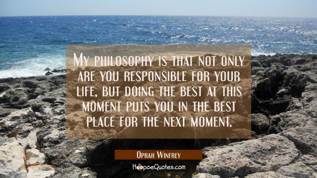My philosophy is that not only are you responsible for your life but doing the best at this moment