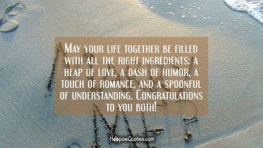 May your life together be filled with all the right ingredients: a heap of love, a dash of humor, a touch of romance, and a spoonful of understanding. Congratulations to you both! Quotes