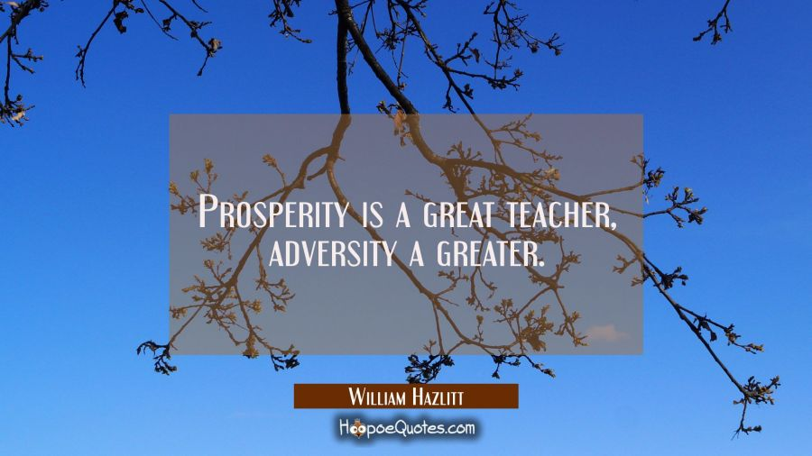Prosperity is a great teacher, adversity a greater. William Hazlitt Quotes