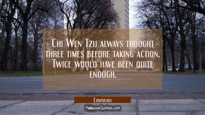 Chi Wen Tzu always thought three times before taking action. Twice would have been quite enough.