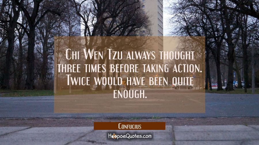 Chi Wen Tzu always thought three times before taking action. Twice would have been quite enough. Confucius Quotes