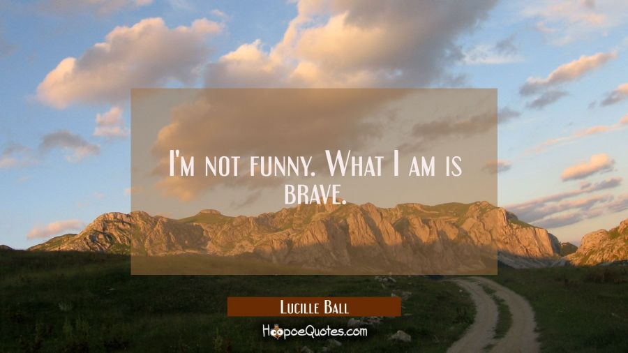 Quote of the Day - I'm not funny. What I am is brave. - Lucille Ball