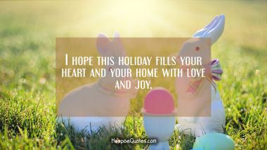 I hope this holiday fills your heart and your home with love and joy. Easter Quotes