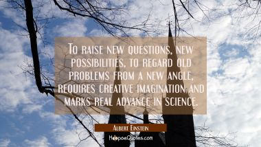 To raise new questions new possibilities to regard old problems from a new angle requires creative
