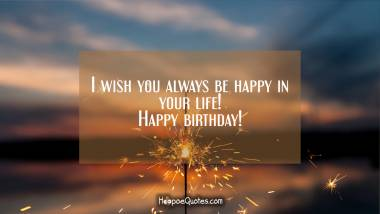 I wish you always be happy in your life! Happy birthday! Quotes