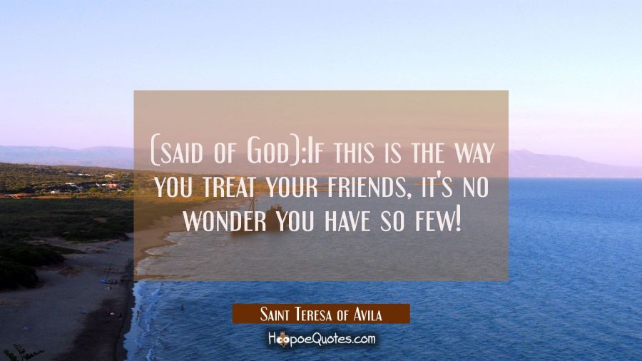 (said of God):If this is the way you treat your friends, it's no wonder you have so few! Saint Teresa of Avila Quotes